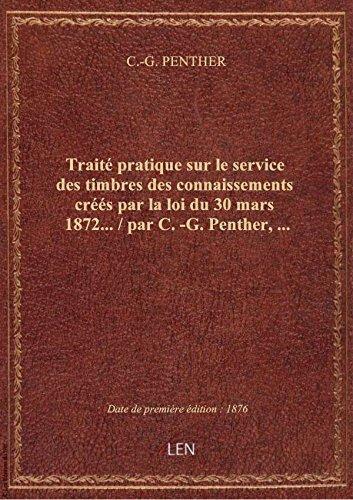 Traité pratique sur le service des timbres des connaissements créés par la loi du 30 mars 1872... / par C.-G. PENTHER