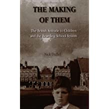 The Making of Them: The British Attitude to Children and the Boarding School System