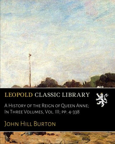 Queen Anne Hill (A History of the Reign of Queen Anne; In Three Volumes, Vol. III; pp. 4-338)