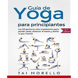 Yoga: Guía Completa Para Principiantes: Las 63 Posturas más Importantes para Perder Peso, Eliminar el Estrés y Hallar la Paz Interior