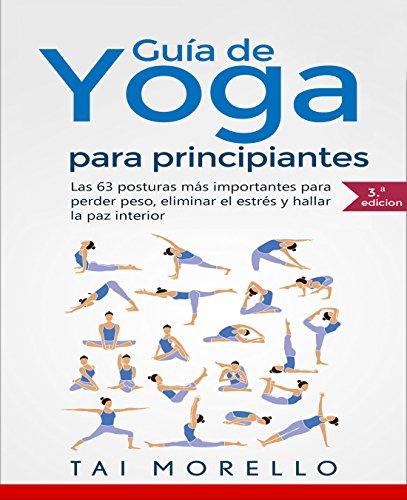 Yoga: Guía Completa Para Principiantes: Las 63 Posturas más Importantes para Perder Peso, Eliminar el Estrés y Hallar la Paz Interior por Tai Morello