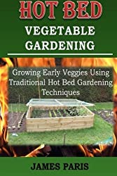 Hot Bed Vegetable Gardening: Growing Early Veggies Using Traditional Hot Bed Gardening Techniques by James Paris (2014-12-13)