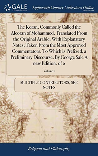 The Koran, Commonly Called the Alcoran of Mohammed, Translated from the Original Arabic; With Explanatory Notes, Taken from the Most Approved ... by George Sale a New Edition. of 2; Volume 1