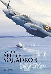 Most Secret Squadron: The First Full Story of 618 Squadron and its Special Detachment Anti-U-Boat Mosquitos