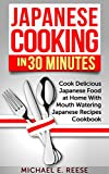 Japanese Cooking in 30 Minutes: Cook Delicious Japanese Food at Home With Mouth Watering Japanese Recipes Cookbook