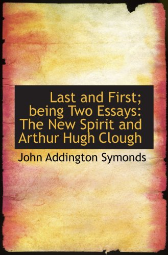 Last and First; being Two Essays: The New Spirit and Arthur Hugh Clough