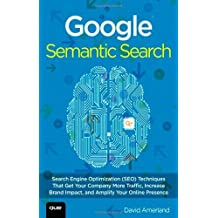 Google Semantic Search: Search Engine Optimization (SEO) Techniques That Get Your Company More Traffic, Increase Brand Impact, and Amplify Your Online Presence (Que Biz-Tech) by David Amerland (2013-07-10)