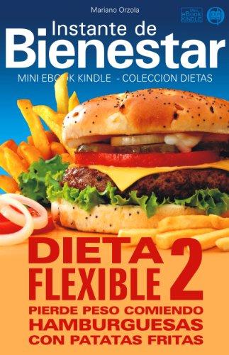 DIETA FLEXIBLE 2 - Pierde peso comiendo hamburguesas con patatas fritas (Instante de BIENESTAR - Colección Dietas nº 41) por Mariano Orzola