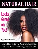 Natural Hair Looks Great On You!: Learn How to Grow, Nourish, Replenish