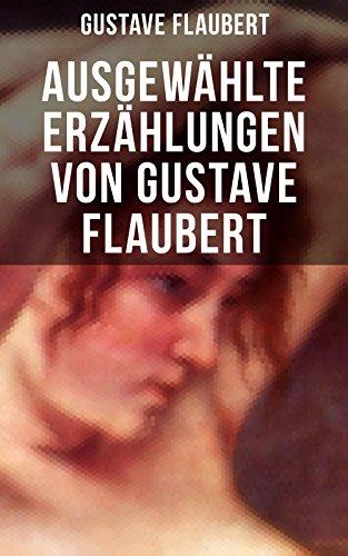 Ausgewählte Erzählungen von Gustave Flaubert: Die besten Geschichten des Autors von Madame (Frau) Bovary, Salambo und Die Erziehung des Herzens: oder auch Die Schule der Empfindsamkeit