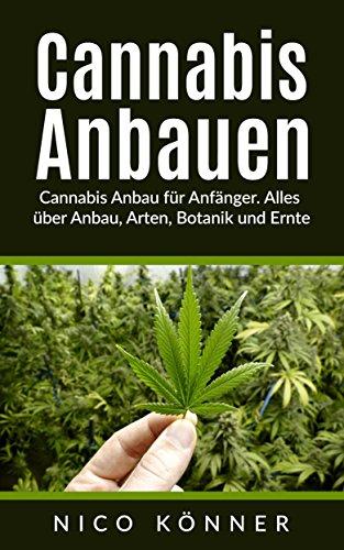 Cannabis anbauen: Cannabis Anbau für Anfänger. Alles über Anbau, Arten, Botanik und Ernte -
