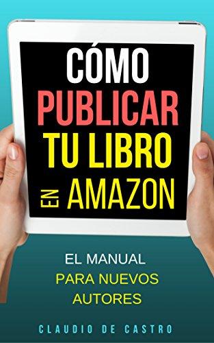 Cómo PUBLICAR tu Libro en AMAZON: El Manual para NUEVOS AUTORES (Las claves del Éxito en auto-publicación nº 1)
