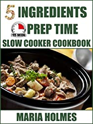 5 Ingredients 15 Minutes Prep Time Slow Cooker Cookbook:  Quick & Easy Set It & Forget It Recipes (English Edition)