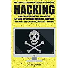 Hacking: The Complete Beginner's Guide To Computer Hacking: How To Hack Networks and Computer Systems, Information Gathering, Password Cracking, System Entry & Wireless Hacking