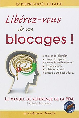 Libérez-vous de vos blocages ! Le manuel de référence de la PBA (Psycho-Bio-Acupressure)