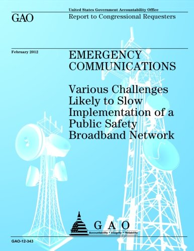 Emergency Communications: Various Challanges Likely to Slow Implementation of a Public Safety Broadband Network