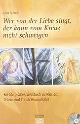 Wer von der Liebe singt, der kann vom Kreuz nicht schweigen: Ein liturgisches Werkbuch zu Passion, Ostern und Christi Himmelfahrt