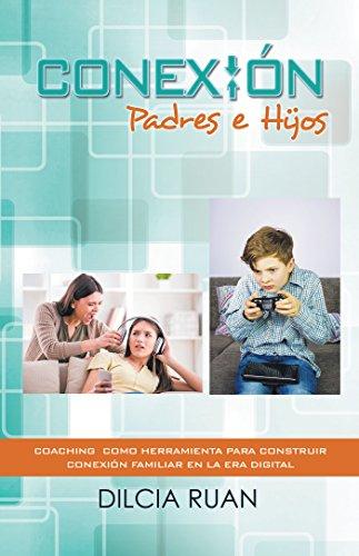 Conexión Padres E Hijos: Coaching  Como Herramienta Para Construir Conexión Familiar En La Era Digital por Dilcia Ruan