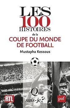 Les 100 histoires de la coupe du monde de football: « Que sais-je ? » n° 4010 par [Kessous, Mustapha]