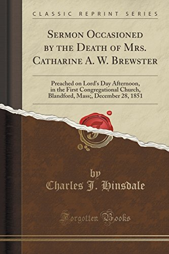 Sermon Occasioned by the Death of Mrs. Catharine A. W. Brewster: Preached on Lord's Day Afternoon, in the First Congregational Church, Blandford, Mass;, December 28, 1851 (Classic Reprint) by Charles J. Hinsdale (2015-09-27)