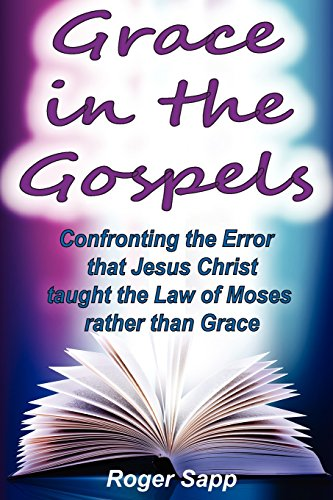 Grace in the Gospels: Confronting the Error that Jesus Christ Taught the Law of Moses Rather than Grace