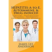 HEPATITIS: A-to-E, Autoimmune, & Drug-induced: Symptoms, Transmissions, Diagnosis, Treatments, Diet, Preventions, Research by James Lee Anderson (2014-04-01)