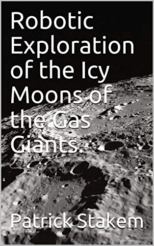 Robotic Exploration of the Icy Moons of the Gas Giants. (Space Book 33) (English Edition)