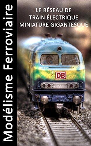 Modlisme Ferroviaire - Le rseau de train lectrique miniature gigantesque - Livre dimages