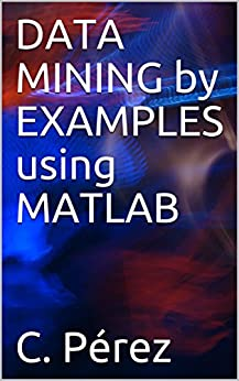 DATA MINING by EXAMPLES using MATLAB by [Pérez, C.]