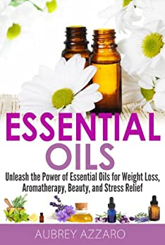 Essential Oils: Unleash the Power of Essential Oils for Weight Loss, Aromatherapy, Beauty, and Stress Relief (Essential Oils and Aromatherapy - Healing Recipes, Beginners, Aromatics) (English Edition) von [Azzaro, Aubrey]