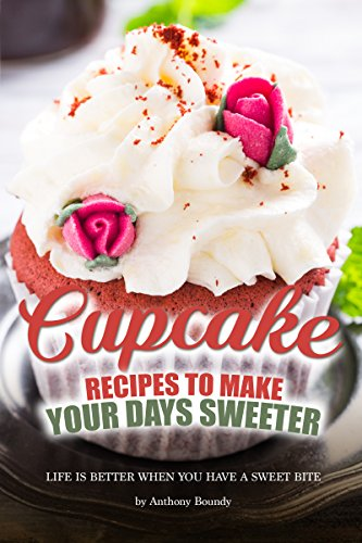 Cupcake Recipes to Make Your Days Sweeter: Life Is Better When You Have a Sweet Bite
