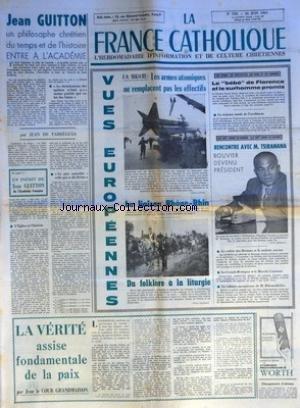 FRANCE CATHOLIQUE (LA) [No 759] du 16/06/1961 - JEAN GUITTON UN PHILOSOPHE CHRETIEN DU TEMPS ET DE L'HISTOIRE ENTRE A L'ACADEMIE LE CHRISTIANISME DES APOTRES N'ETAIT PAS MOINS PARFAIT QUE CE LUI DES SAINTS PAR JEAN DE FABREGUES UN INEDIT DE JEAN GUITTON DE L'ACADEMIE FRANCAISE LA PIRE ANARCHIE CELLE QUI SE DIT DIVINE L'EGLISE ET L'HERESIE VUES EUROPEENNES F O MIKSCHE LES ARMES ATOMIQUES NE REMPLACENT PAS LES EFFECTIFS LA LIAISON RHONE-RHIN DU FOLKLORE A LA LITURGIE LES LIVRES LES SPECT