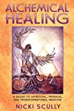 Alchemical Healing: A Guide to Spiritual, Physical, and Transformational Medicine: A Guide to Spiritual, Physical, and Transformational Healing
