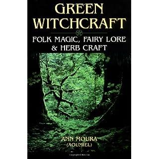 Green Witchcraft: Folk Magic, Fairy Lore & Herb Craft: Folk Magic, Fairy Lore and Herb Craft