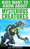 Kids Want To Know About Mysterious Creatures: A Childrens Book Ages 9-12 (Kids Want To Know About Series 3)