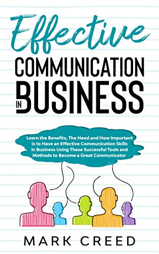 Communication:Learn The Benefits ,The Need and How Important is to Have an Effective Communication Skills in Business Using These Successful Tools and ... a Great Communicator (English Edition)