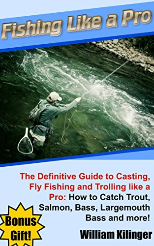 Fishing like a Pro: The Definitive Guide to Casting, Fly Fishing and Trolling like a Pro: How to Catch Trout, Salmon, Bass, Largemouth Bass and more! (English Edition) -