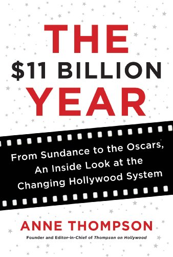 The $11 Billion Year: From Sundance to the Oscars, an Inside Look at the Changing Hollywood System (English Edition) -