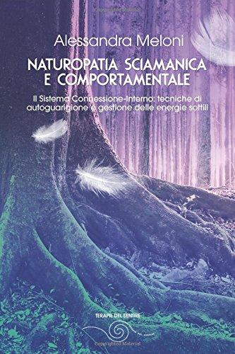 Naturopatia sciamanica e comportamentale: il sistema connessione-intento: tecniche di autoguarigione e gestione delle energie sottili