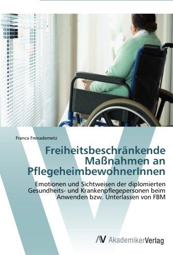 Freiheitsbeschränkende Maßnahmen an PflegeheimbewohnerInnen: Emotionen und Sichtweisen der diplomierten Gesundheits- und Krankenpflegepersonen beim Anwenden bzw. Unterlassen von FBM