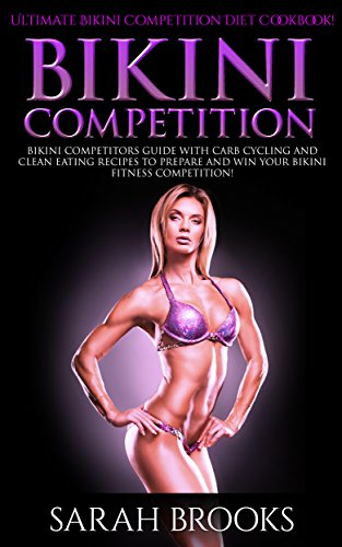 Bikini Competition: Ultimate Bikini Competition Diet Cookbook! - Bikini Competitors Guide With Carb Cycling And Clean Eating Recipes To Prepare And Win ... Paleo Diet, Atkins Diet) (English Edition)