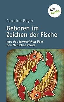 Geboren im Zeichen der Fische: Was das Sternzeichen über den Menschen verrät von [Bayer, Caroline]