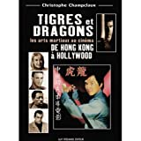 Tigres et dragons - Les Arts martiaux au cinéma, de Hong Kong à Hollywood