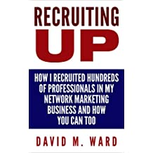 Recruiting Up: How I Recruited Hundreds of Professionals in my Network Marketing Business and How You Can, Too (English Edition)