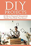 DIY Projects: 44 Do-it-Yourself Household Hacks You Wish You Knew! Discover the Best Kept DIY Crafts, DIY Home Improvement, DIY Beauty, DIY Cleaning and Home Decorative Secrets Today