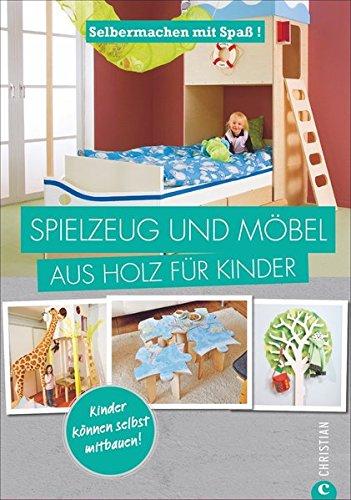 Herstellung Von Holz-möbel (Spielzeug selber machen: Selbermachen mit Spaß. Spielzeug und Möbel aus Holz für Kinder. Geniale Projekte für das Kinderzimmer, die Sie leicht selbst bauen können. Holzspielzeug selbst gemacht.)