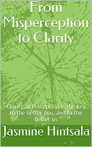 From Misperception to Clarity: Clarity of Perception is the key to the better you, and to the better us book cover