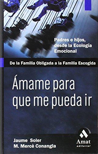 Descargar Libro Ámame para que me pueda ir: De la familia obligada a la familia escogida. Pades e hijos, desde la ecología emocional de Mercè Conagla i Marin