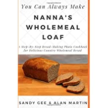 Nanna's Wholemeal Loaf: A Step-By-Step Bread-Making Photo Cookbook for Delicious Country Wholemeal Bread (You Can Always Make, Band 2)
