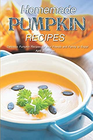Homemade Pumpkin Recipes: Delicious Pumpkin Recipes for your Friends and Family to Enjoy!